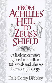 From Achilles' Heel to Zeus's Shield: A Lively, Information Guide to More Than 300 Words and Phrases Born of Mythology