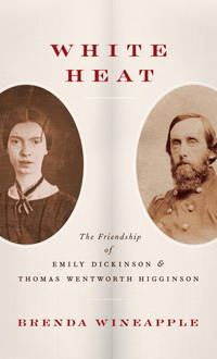 White Heat: the friendship of Emily Dickinson and (&) Thomas Wentworth Higginson.