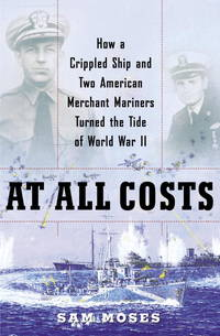 At All Costs  How a Crippled Ship and Two American Merchant Mariners  Turned the Tide of World War II
